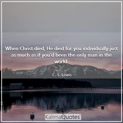 When Christ died, He died for you individually just as much as if you'd been the only man in the world.