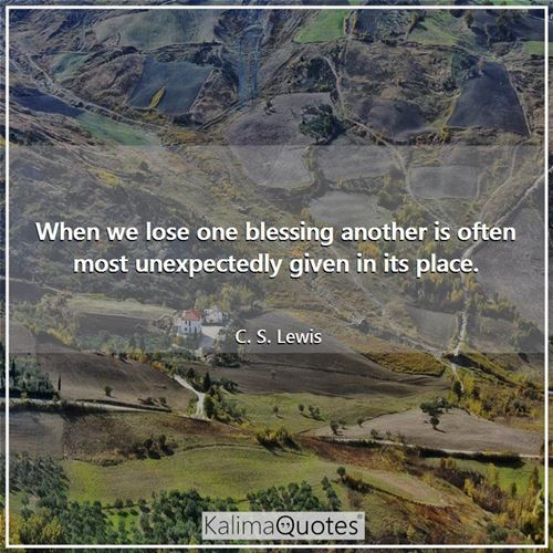 When we lose one blessing another is often most unexpectedly given in its place.