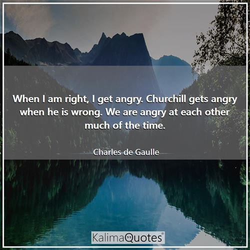 When I am right, I get angry. Churchill gets angry when he is wrong. We are angry at each other much of the time.