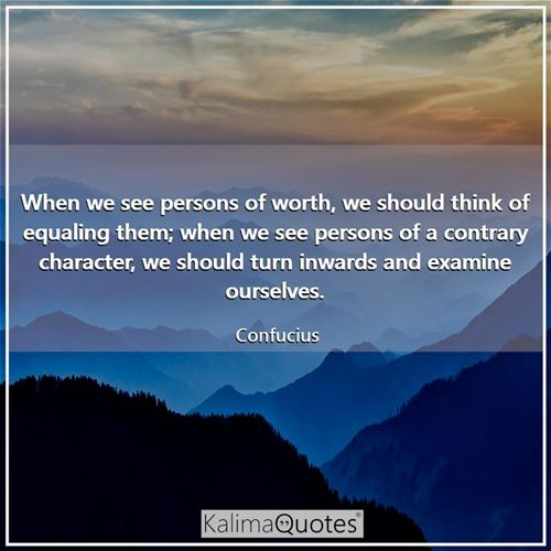 When we see persons of worth, we should think of equaling them; when we see persons of a contrary character, we should turn inwards and examine ourselves.