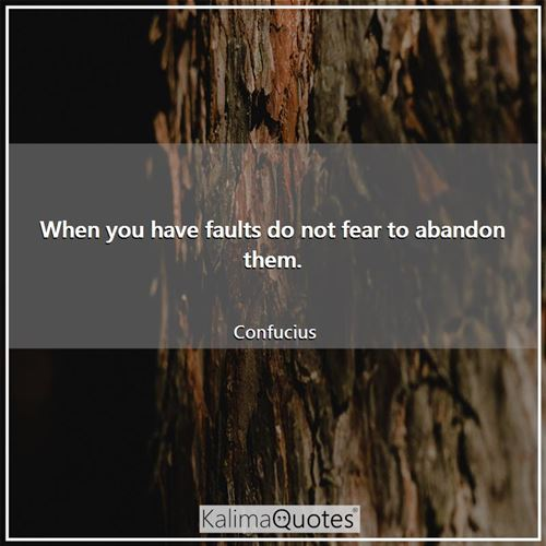 When you have faults do not fear to abandon them.