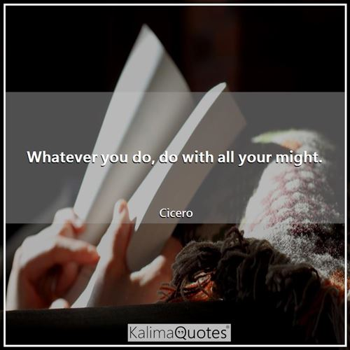Whatever you do, do with all your might.
