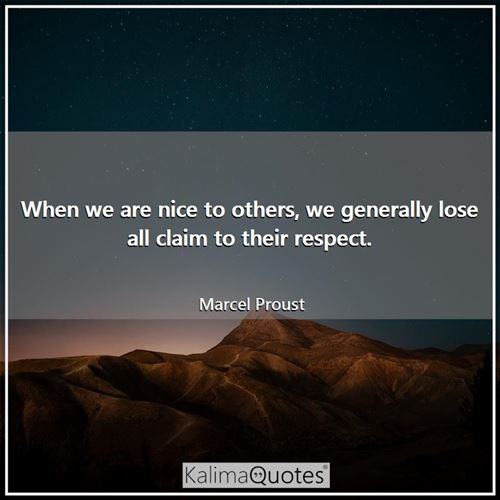 When we are nice to others, we generally lose all claim to their respect.
