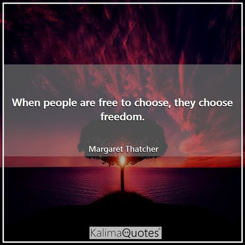 When people are free to choose, they choose freedom.