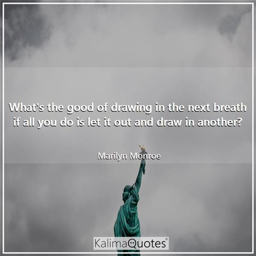 What's the good of drawing in the next breath if all you do is let it out and draw in another?