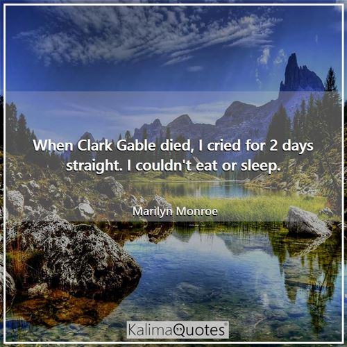 When Clark Gable died, I cried for 2 days straight. I couldn't eat or sleep.