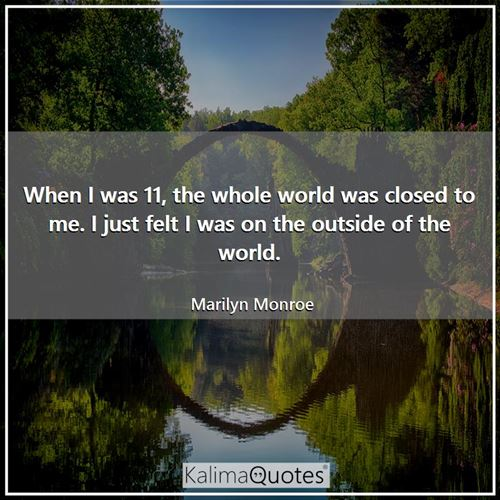 When I was 11, the whole world was closed to me. I just felt I was on the outside of the world. - Marilyn Monroe