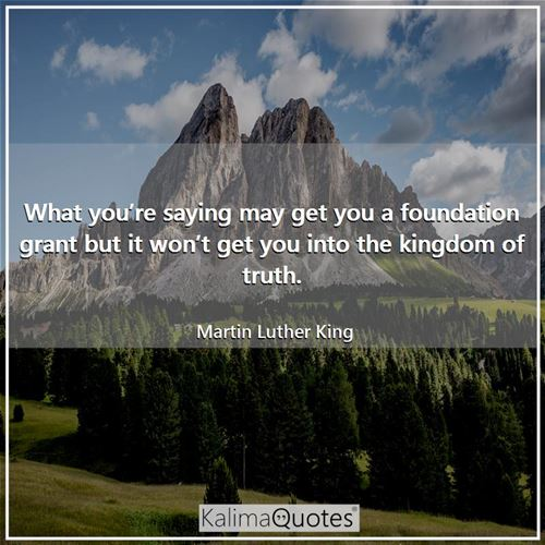 What you're saying may get you a foundation grant but it won't get you into the kingdom of truth.