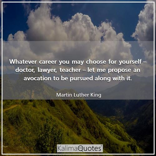 Whatever career you may choose for yourself – doctor, lawyer, teacher – let me propose an avocation to be pursued along with it.