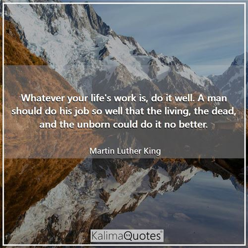 Whatever your life's work is, do it well. A man should do his job so well that the living, the dead, and the unborn could do it no better.