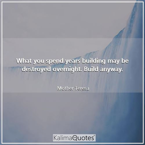 What you spend years building may be destroyed overnight. Build anyway.