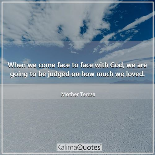 When we come face to face with God, we are going to be judged on how much we loved.