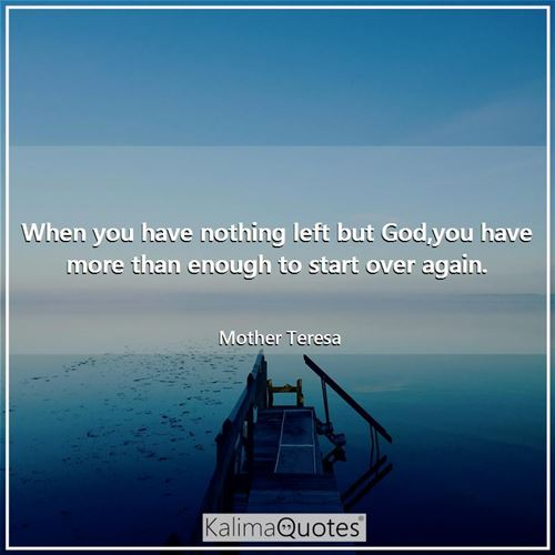 When you have nothing left but God,you have more than enough to start over again. - Mother Teresa