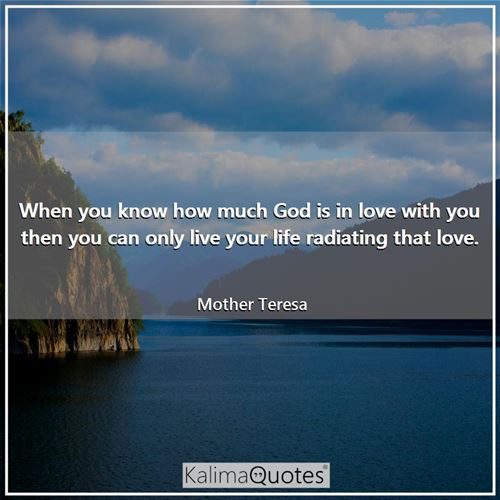 When you know how much God is in love with you then you can only live your life radiating that love.