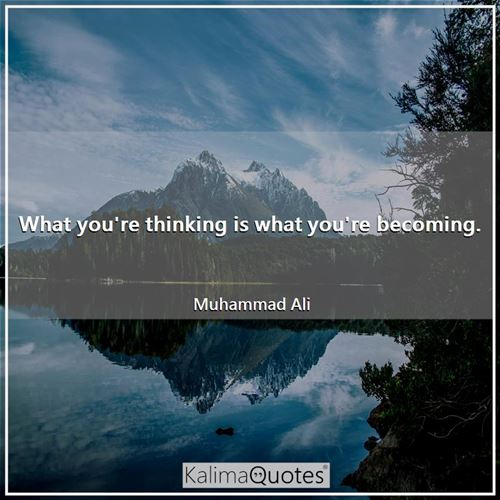 What you're thinking is what you're becoming.