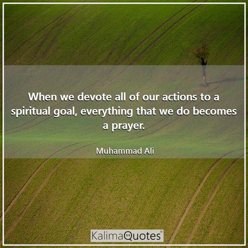 When we devote all of our actions to a spiritual goal, everything that we do becomes a prayer.
