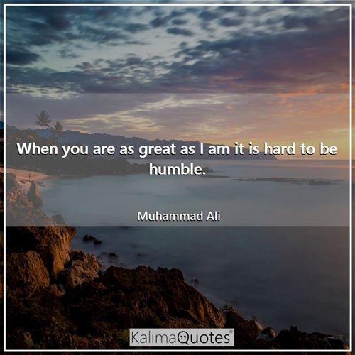When you are as great as I am it is hard to be humble.