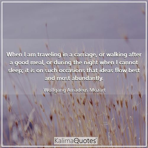 When I am traveling in a carriage, or walking after a good meal, or during the night when I cannot sleep; it is on such occasions that ideas flow best and most abundantly.