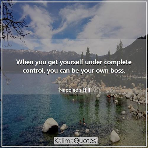 When you get yourself under complete control, you can be your own boss.