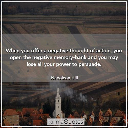 When you offer a negative thought of action, you open the negative memory-bank and you may lose all your power to persuade.
