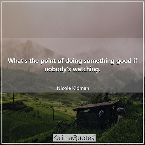 What's the point of doing something good if nobody's watching.