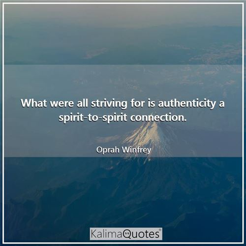 What were all striving for is authenticity a spirit-to-spirit connection.