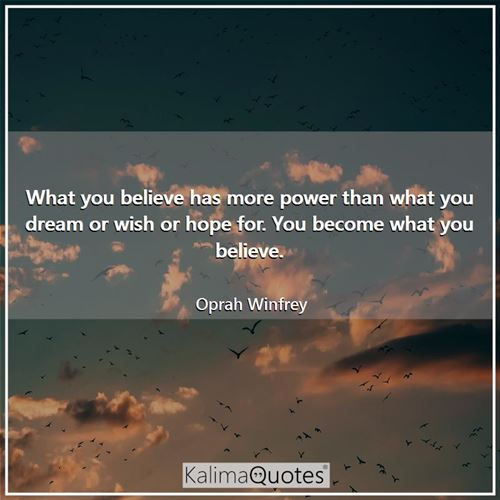 What you believe has more power than what you dream or wish or hope for. You become what you believe.
