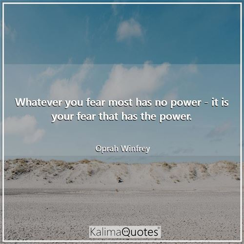 Whatever you fear most has no power - it is your fear that has the power.