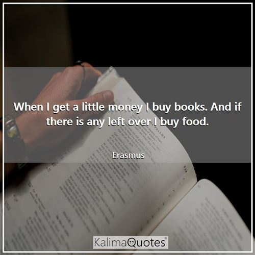 When I get a little money I buy books. And if there is any left over I buy food.