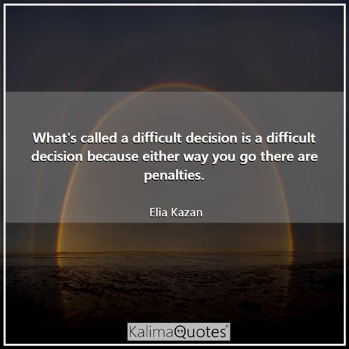 What's called a difficult decision is a difficult decision because either way you go there are penalties.