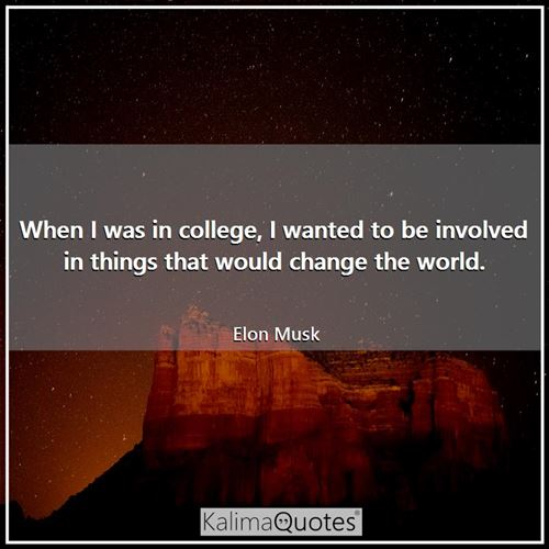 When I was in college, I wanted to be involved in things that would change the world.