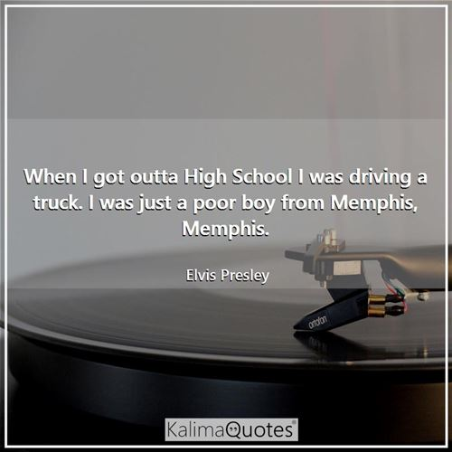 When I got outta High School I was driving a truck. I was just a poor boy from Memphis, Memphis.