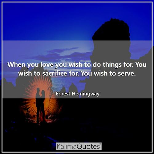 When you love you wish to do things for. You wish to sacrifice for. You wish to serve.