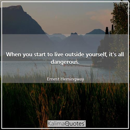 When you start to live outside yourself, it's all dangerous.