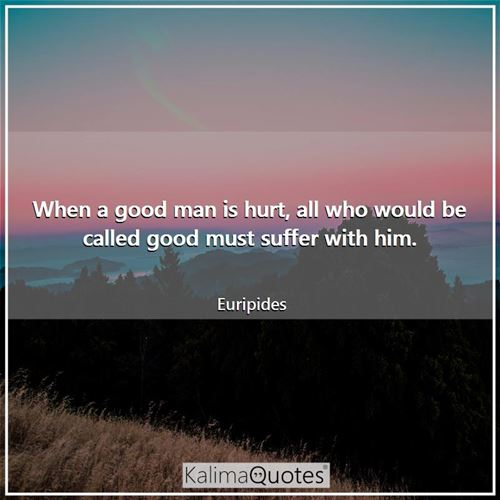 When a good man is hurt, all who would be called good must suffer with him.