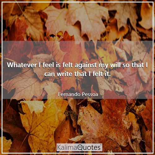 Whatever I feel is felt against my will so that I can write that I felt it.