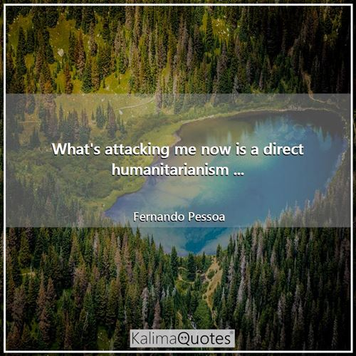 What's attacking me now is a direct humanitarianism ... - Fernando Pessoa