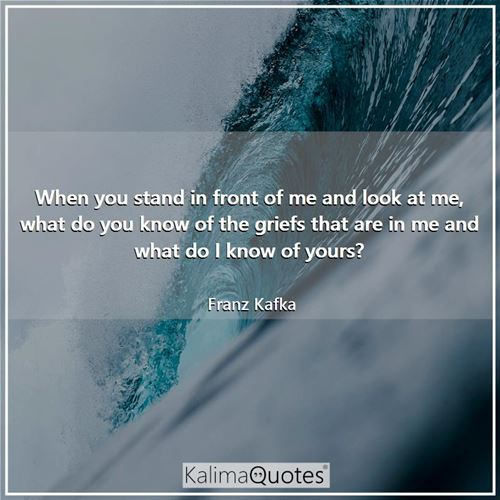 When you stand in front of me and look at me, what do you know of the griefs that are in me and what do I know of yours?