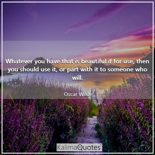 Whatever you have that is beautiful if for use, then you should use it, or part with it to someone who will.