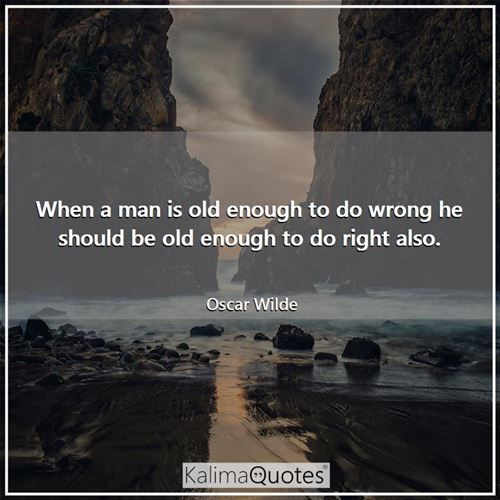 When a man is old enough to do wrong he should be old enough to do right also.