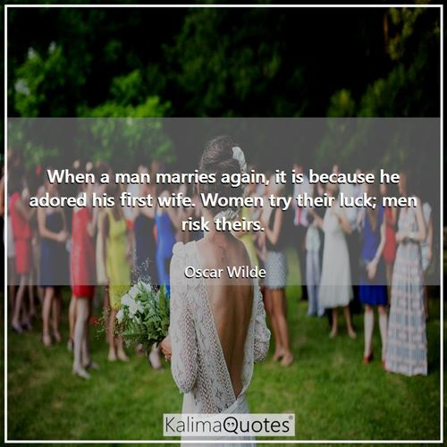 When a man marries again, it is because he adored his first wife. Women try their luck; men risk theirs.