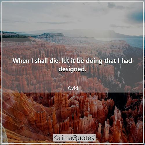 When I shall die, let it be doing that I had designed.