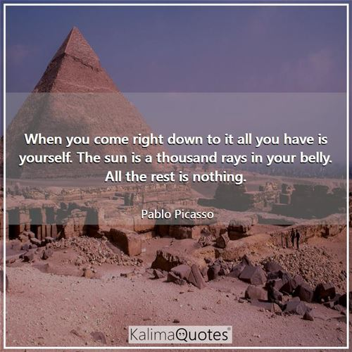 When you come right down to it all you have is yourself. The sun is a thousand rays in your belly. All the rest is nothing.