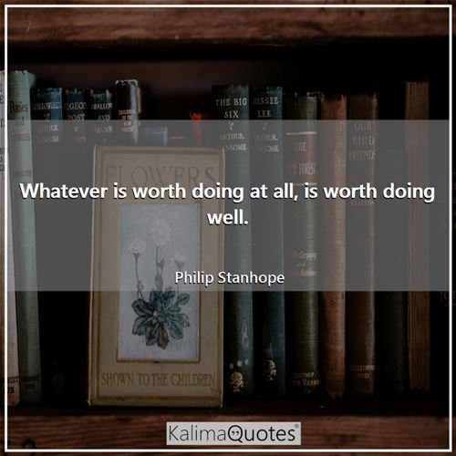 Whatever is worth doing at all, is worth doing well.