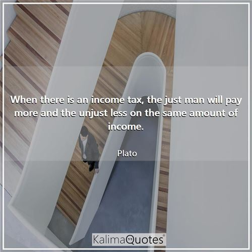 When there is an income tax, the just man will pay more and the unjust less on the same amount of income.