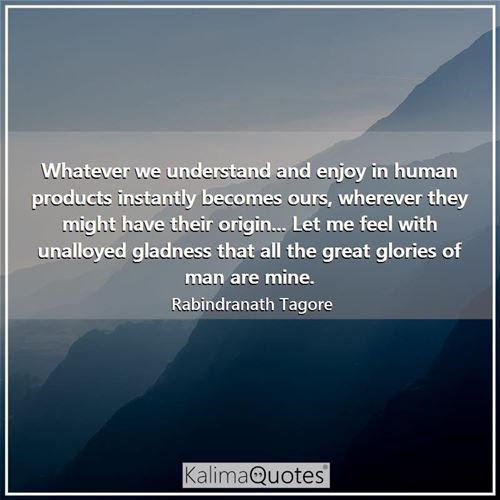 Whatever we understand and enjoy in human products instantly becomes ours, wherever they might have their origin... Let me feel with unalloyed gladness that all the great glories of man are mine.