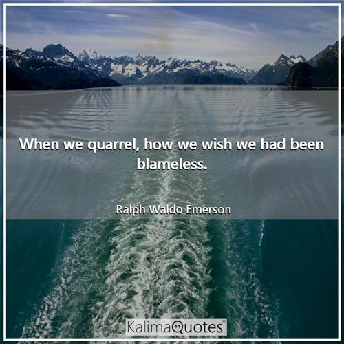 When we quarrel, how we wish we had been blameless.