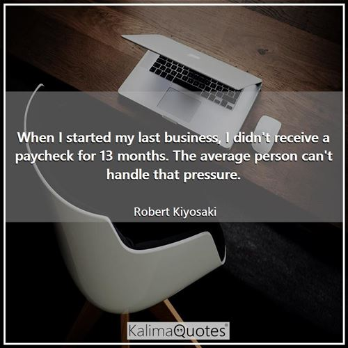 When I started my last business, I didn't receive a paycheck for 13 months. The average person can't handle that pressure.