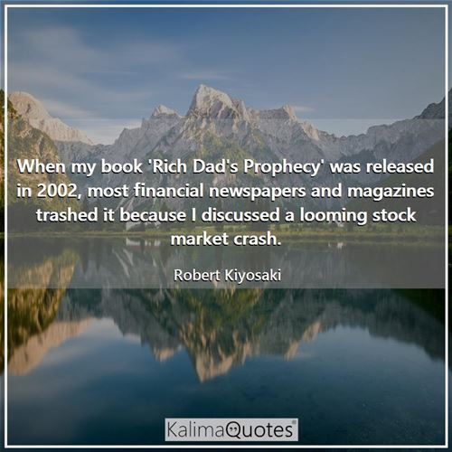 When my book 'Rich Dad's Prophecy' was released in 2002, most financial newspapers and magazines trashed it because I discussed a looming stock market crash.