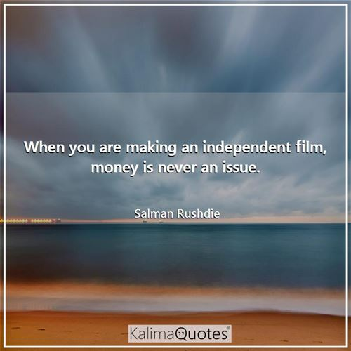 When you are making an independent film, money is never an issue.